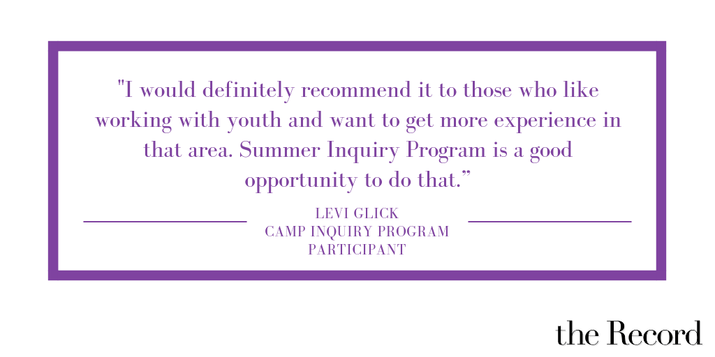 """Quote that reads """"I would definitely recommend it to those who like working with youth and want to get more experience in that area. Summer Inquiry Program is a good opportunity to do that."""" -Levi Glick"""